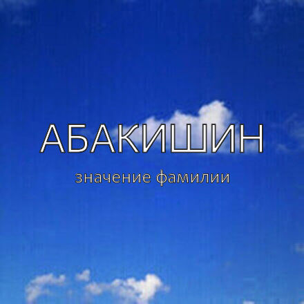 Происхождение фамилии Абакишин