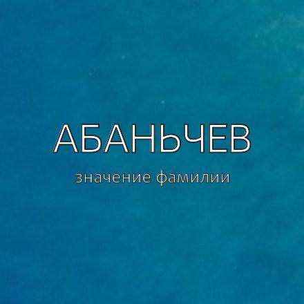 Происхождение фамилии Абаньчев