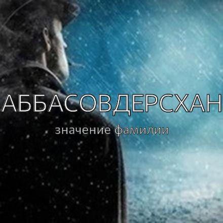 Происхождение фамилии Аббасовдерсхан