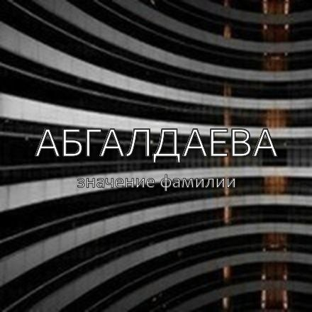 Происхождение фамилии Абгалдаева