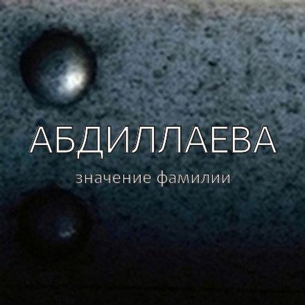 Происхождение фамилии Абдиллаева