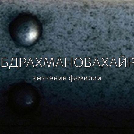 Происхождение фамилии Абдрахмановахайру