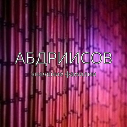 Происхождение фамилии Абдриисов