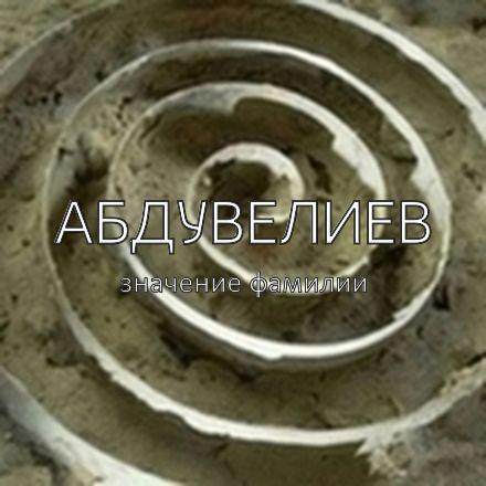 Происхождение фамилии Абдувелиев