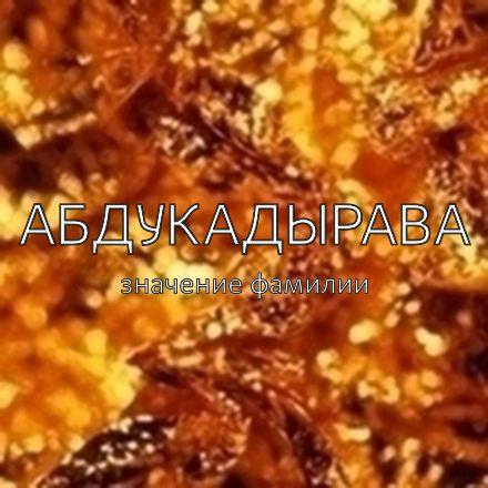 Происхождение фамилии Абдукадырава