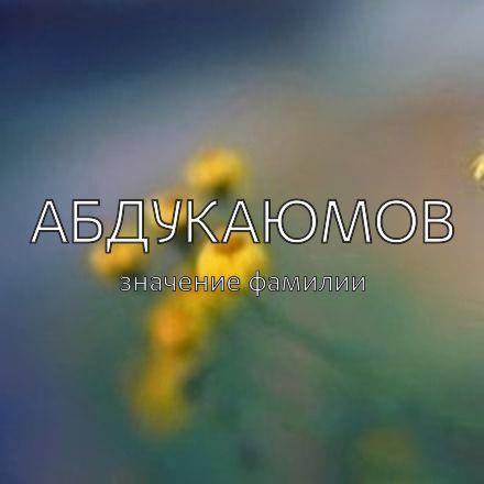 Происхождение фамилии Абдукаюмов