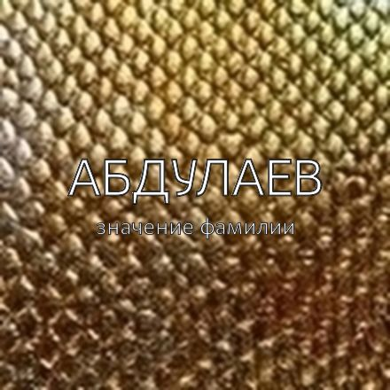 Происхождение фамилии Абдулаев