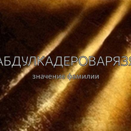 Происхождение фамилии Абдулкадероварязя
