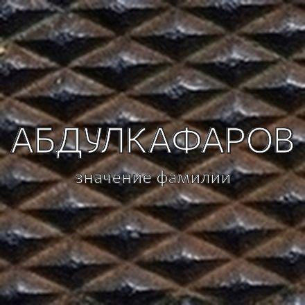Происхождение фамилии Абдулкафаров