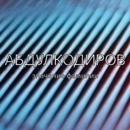 Происхождение фамилии Абдулкодиров
