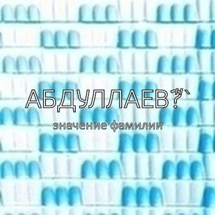 """Происхождение фамилии Абдуллаев°""""`"""