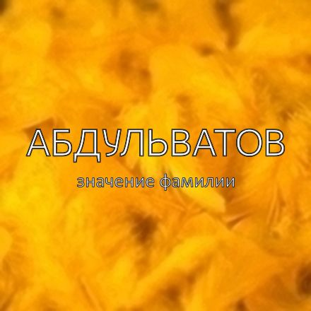Происхождение фамилии Абдульватов