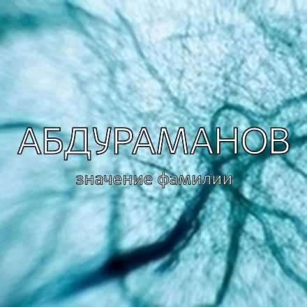 Происхождение фамилии Абдураманов