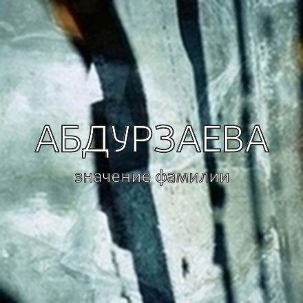 Происхождение фамилии Абдурзаева