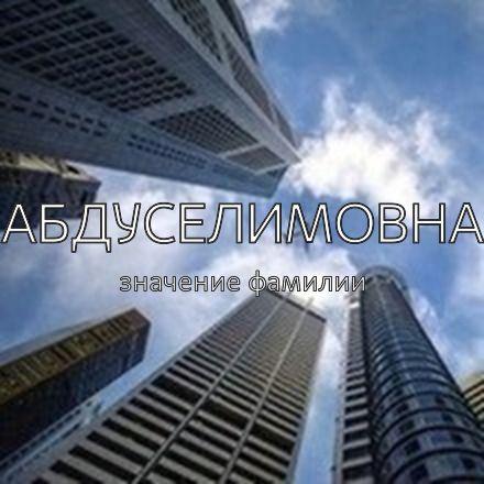Происхождение фамилии Абдуселимовна