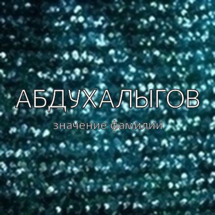Происхождение фамилии Абдухалыгов