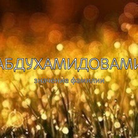 Происхождение фамилии Абдухамидовами