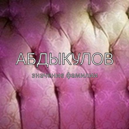 Происхождение фамилии Абдыкулов