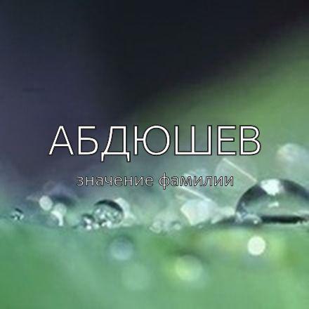 Происхождение фамилии Абдюшев