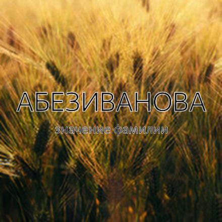 Происхождение фамилии Абезиванова