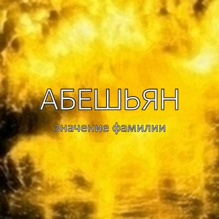 Происхождение фамилии Абешьян