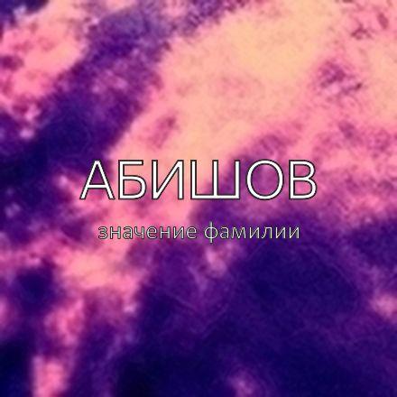Происхождение фамилии Абишов