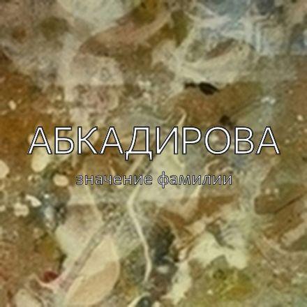 Происхождение фамилии Абкадирова