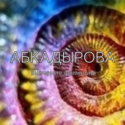 Происхождение фамилии Абкадырова
