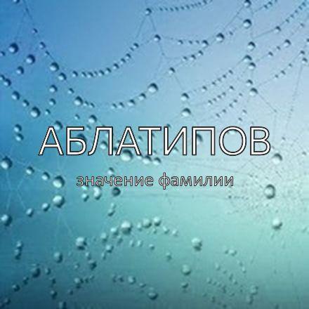 Происхождение фамилии Аблатипов
