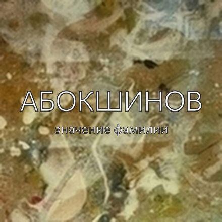 Происхождение фамилии Абокшинов