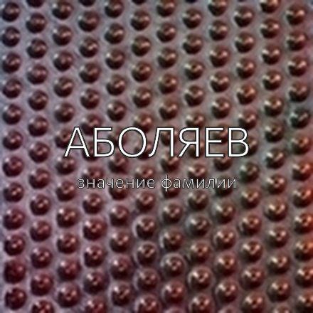 Происхождение фамилии Аболяев