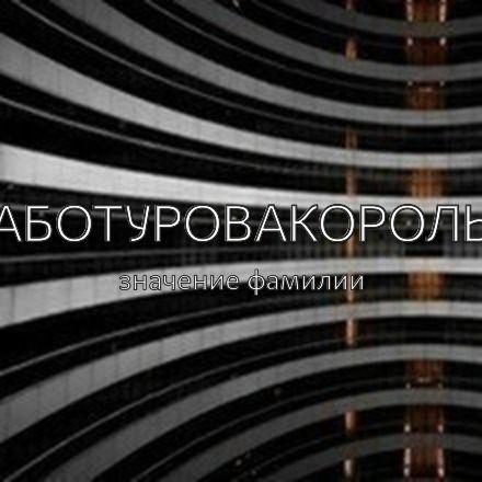 Происхождение фамилии Аботуровакороль