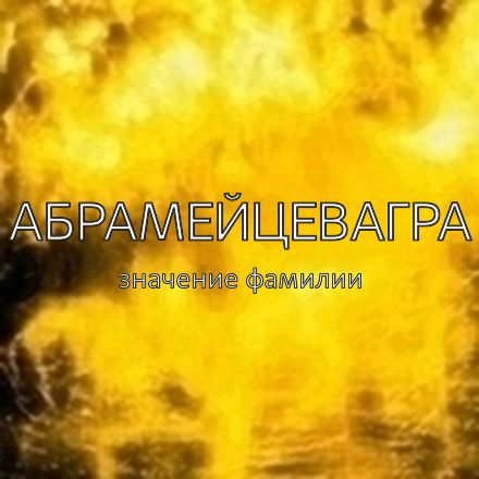 Происхождение фамилии Абрамейцевагра