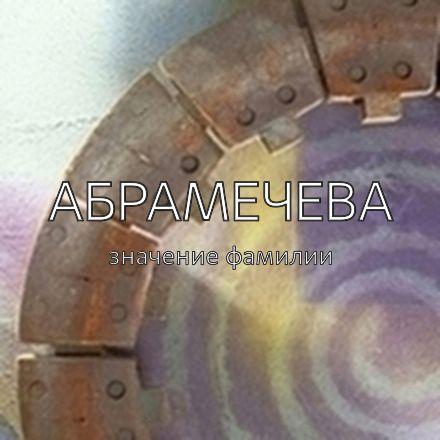 Происхождение фамилии Абрамечева