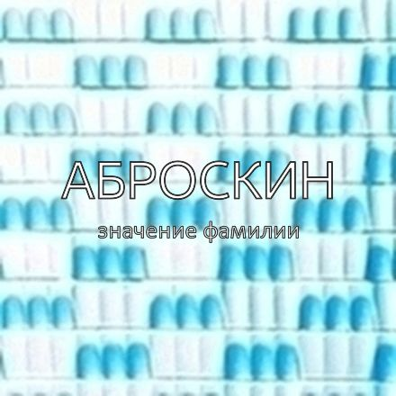 Происхождение фамилии Аброскин