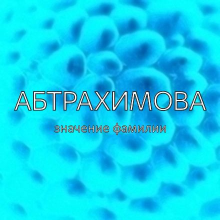 Происхождение фамилии Абтрахимова