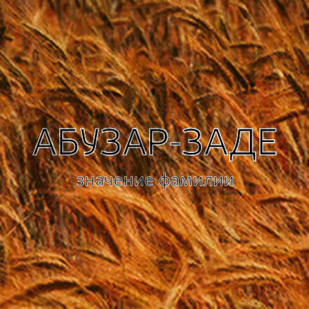 Происхождение фамилии Абузар-Заде