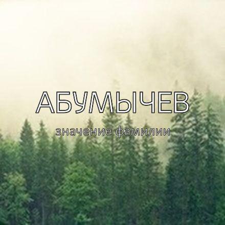 Происхождение фамилии Абумычев