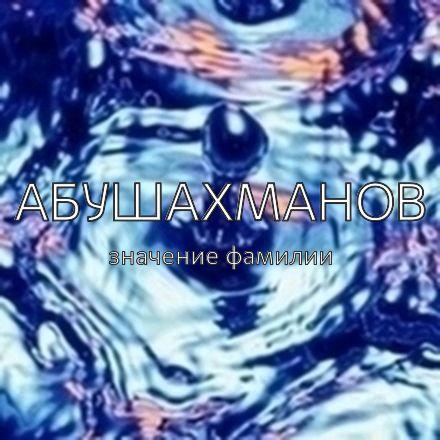 Происхождение фамилии Абушахманов