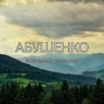 Происхождение фамилии Абушенко