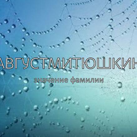 Происхождение фамилии Августмитюшкин