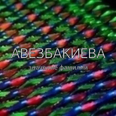 Происхождение фамилии Авезбакиева