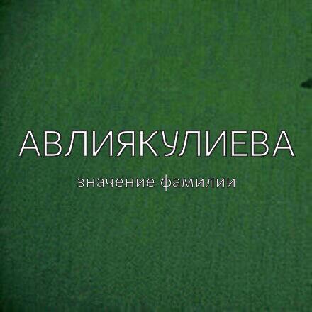 Происхождение фамилии Авлиякулиева