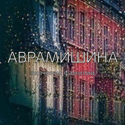 Происхождение фамилии Аврамишина