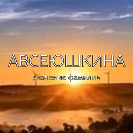 Происхождение фамилии Авсеюшкина