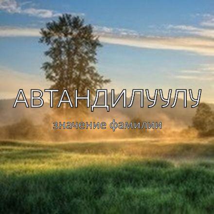 Происхождение фамилии Автандилуулу
