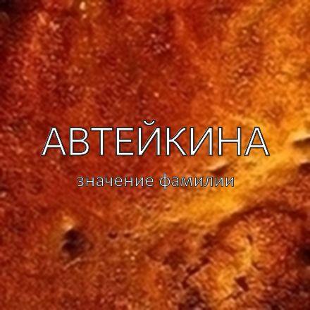 Происхождение фамилии Автейкина
