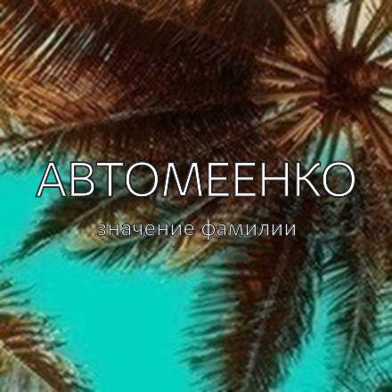Происхождение фамилии Автомеенко