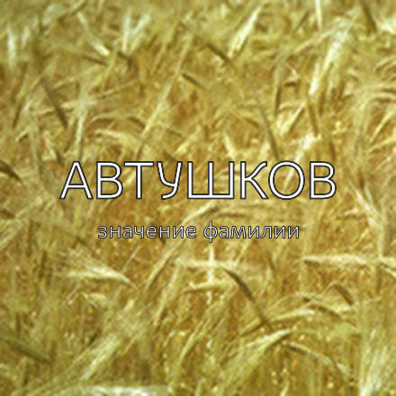 Происхождение фамилии Автушков