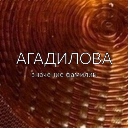 Происхождение фамилии Агадилова